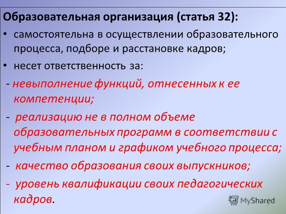 9 Образовательная организация (статья 32): самостоятельна в осуществлении образовательного процесса, подборе и расстановке кадров; несет ответственность за: - невыполнение функций, отнесенных к ее компетенции; - реализацию не в полном объеме образова