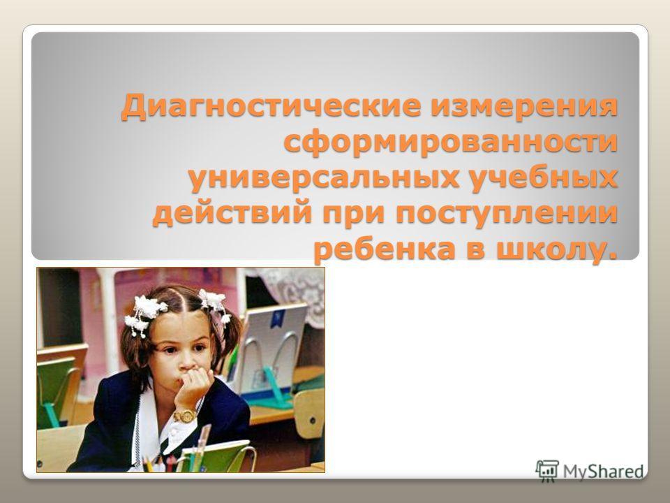 Диагностические измерения сформированности универсальных учебных действий при поступлении ребенка в школу.