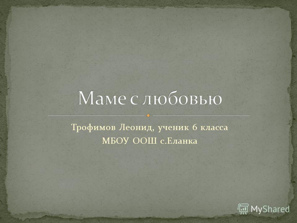 Трофимов Леонид, ученик 6 класса МБОУ ООШ с.Еланка