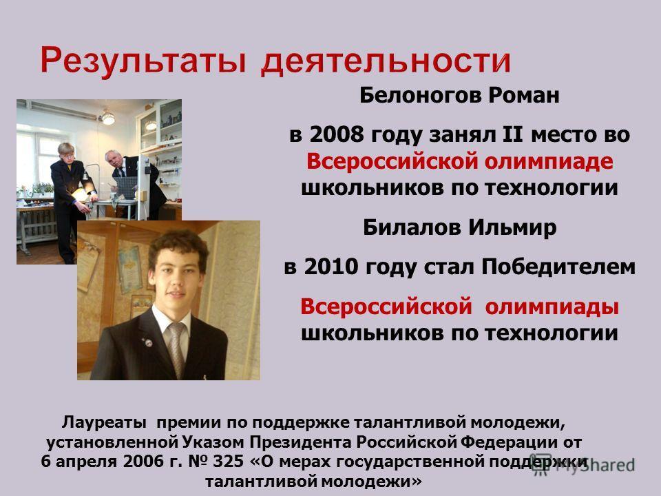 Результаты деятельности Белоногов Роман в 2008 году занял II место во Всероссийской олимпиаде школьников по технологии Билалов Ильмир в 2010 году стал Победителем Всероссийской олимпиады школьников по технологии Лауреаты премии по поддержке талантлив