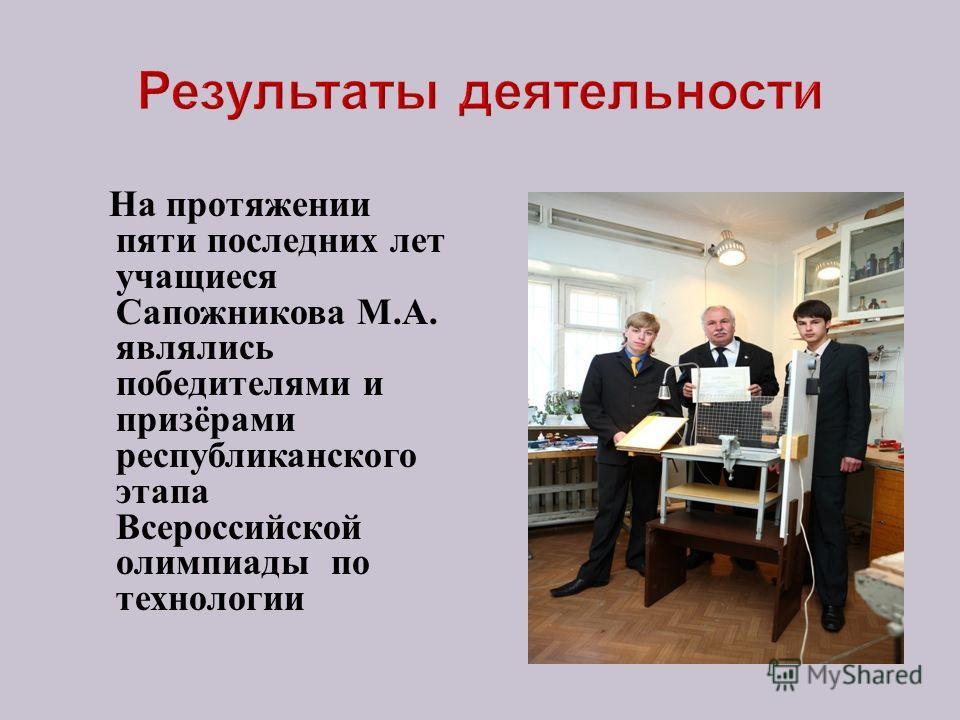 На протяжении пяти последних лет учащиеся Сапожникова М. А. являлись победителями и призёрами республиканского этапа Всероссийской олимпиады по технологии