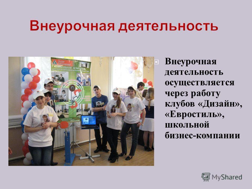 Внеурочная деятельность осуществляется через работу клубов « Дизайн », « Евростиль », школьной бизнес - компании