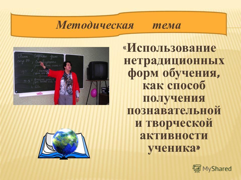 « Использование нетрадиционных форм обучения, как способ получения познавательной и творческой активности ученика » Методическая тема