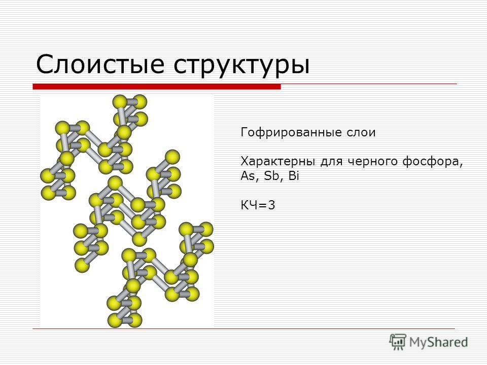 Слоистые структуры Гофрированные слои Характерны для черного фосфора, As, Sb, Bi КЧ=3