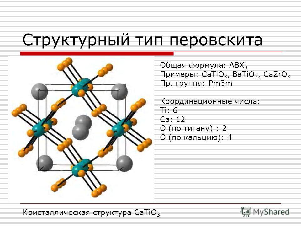 Структурный тип перовскита Общая формула: АВХ 3 Примеры: CaTiO 3, BaTiO 3, CaZrO 3 Пр. группа: Pm3m Координационные числа: Ti: 6 Са: 12 О (по титану) : 2 О (по кальцию): 4 Кристаллическая структура CaTiO 3