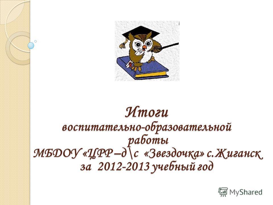 Итоги воспитательно-образовательной работы МБДОУ «ЦРР –д\с «Звездочка» с.Жиганск за 2012-2013 учебный год