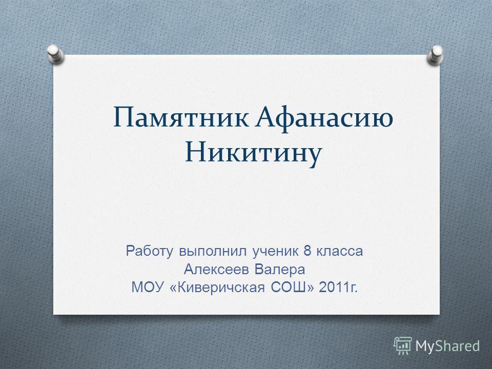 Памятник Афанасию Никитину Работу выполнил ученик 8 класса Алексеев Валера МОУ « Киверичская СОШ » 2011 г.