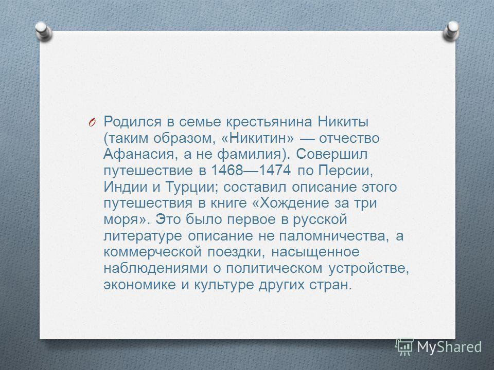 O Родился в семье крестьянина Никиты ( таким образом, « Никитин » отчество Афанасия, а не фамилия ). Совершил путешествие в 14681474 по Персии, Индии и Турции ; составил описание этого путешествия в книге « Хождение за три моря ». Это было первое в р