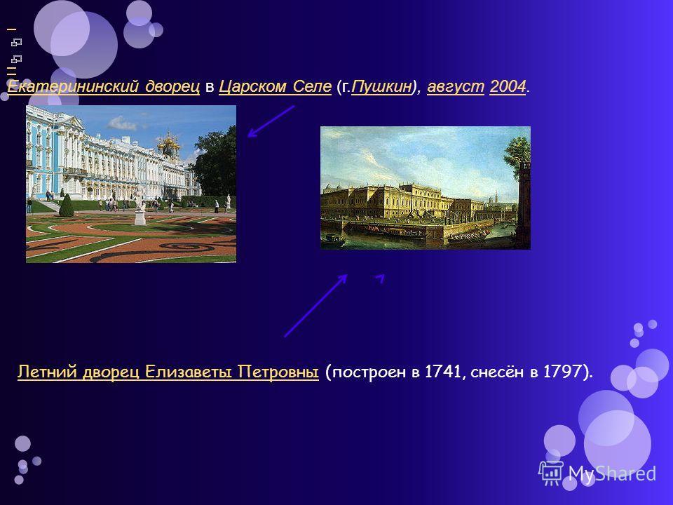 Екатерининский дворецЕкатерининский дворец в Царском Селе (г.Пушкин), август 2004.Царском СелеПушкинавгуст2004 Летний дворец Елизаветы ПетровныЛетний дворец Елизаветы Петровны (построен в 1741, снесён в 1797).
