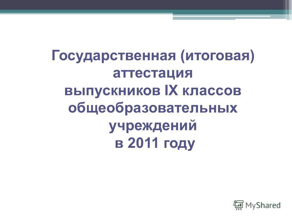 Государственная (итоговая) аттестация выпускников IX классов общеобразовательных учреждений в 2011 году
