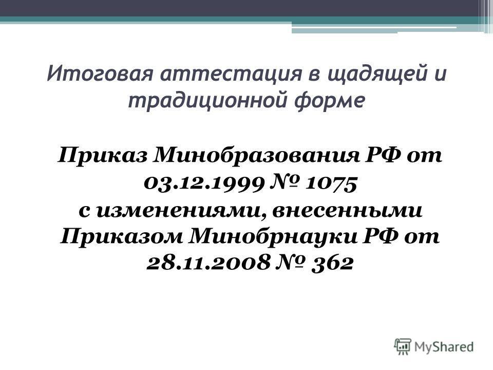 Итоговая аттестация в щадящей и традиционной форме Приказ Минобразования РФ от 03.12.1999 1075 с изменениями, внесенными Приказом Минобрнауки РФ от 28.11.2008 362