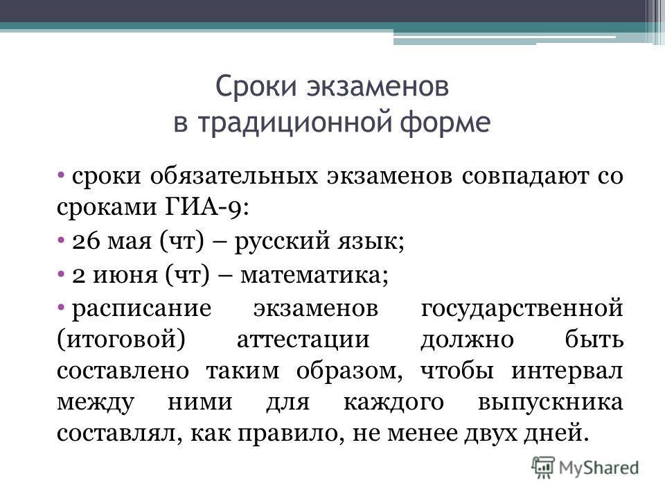 Сроки экзаменов в традиционной форме сроки обязательных экзаменов совпадают со сроками ГИА-9: 26 мая (чт) – русский язык; 2 июня (чт) – математика; расписание экзаменов государственной (итоговой) аттестации должно быть составлено таким образом, чтобы
