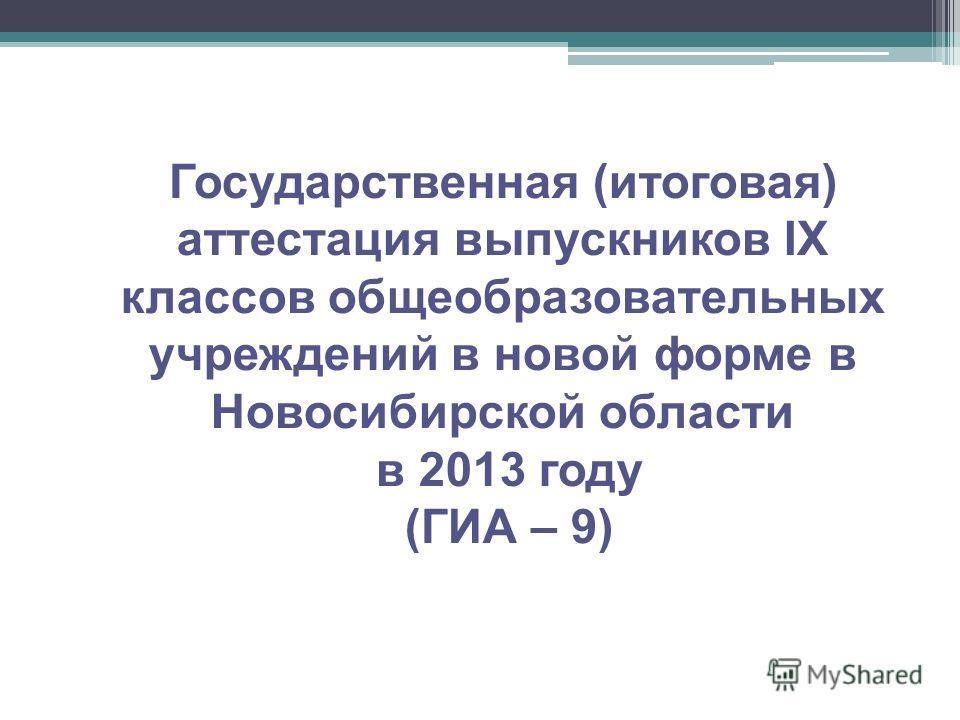 Государственная (итоговая) аттестация выпускников IX классов общеобразовательных учреждений в новой форме в Новосибирской области в 2013 году (ГИА – 9)