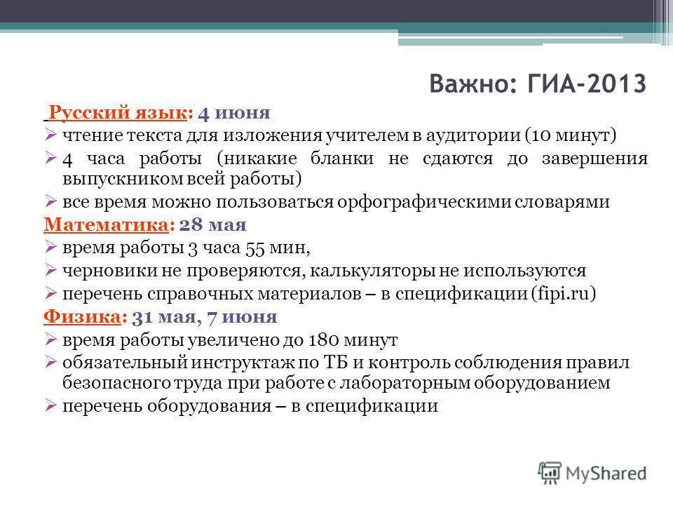 Важно: ГИА-2013 Русский язык: 4 июня чтение текста для изложения учителем в аудитории (10 минут) 4 часа работы (никакие бланки не сдаются до завершения выпускником всей работы) все время можно пользоваться орфографическими словарями Математика: 28 ма
