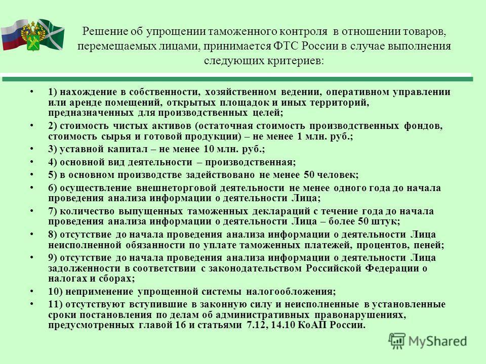Решение об упрощении таможенного контроля в отношении товаров, перемещаемых лицами, принимается ФТС России в случае выполнения следующих критериев: 1) нахождение в собственности, хозяйственном ведении, оперативном управлении или аренде помещений, отк