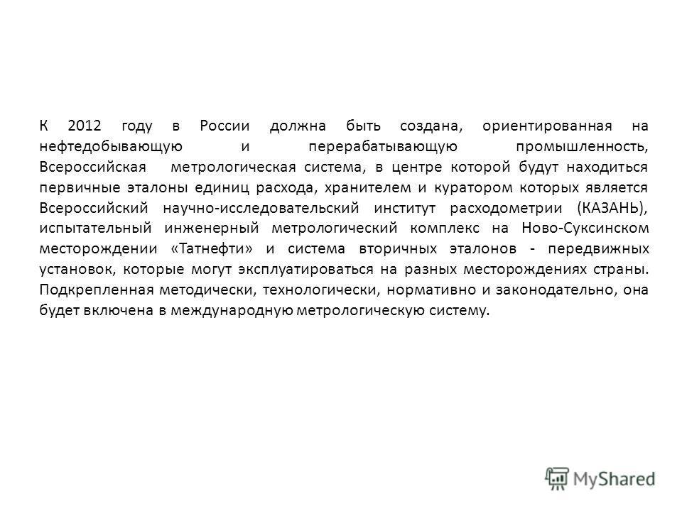 К 2012 году в России должна быть создана, ориентированная на нефтедобывающую и перерабатывающую промышленность, Всероссийская метрологическая система, в центре которой будут находиться первичные эталоны единиц расхода, хранителем и куратором которых