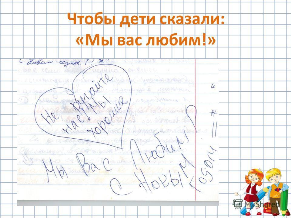 Чтобы дети сказали: «Мы вас любим!»