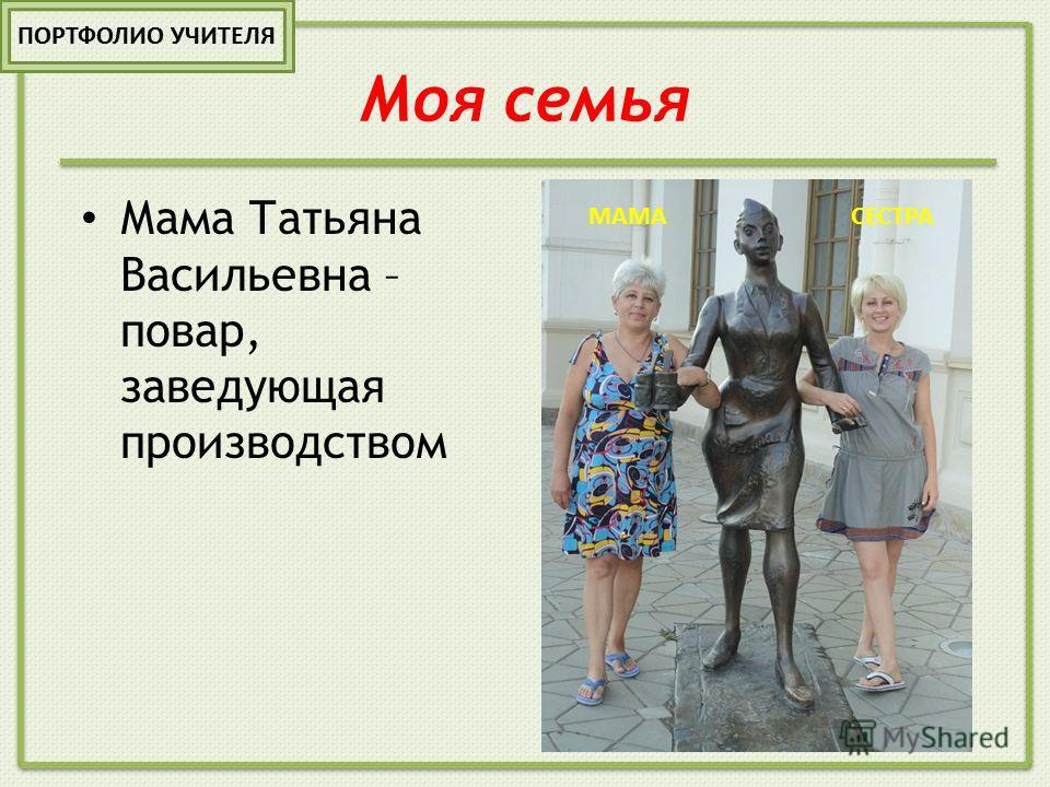 Моя семья Мама Татьяна Васильевна – повар, заведующая производством МАМАСЕСТРА