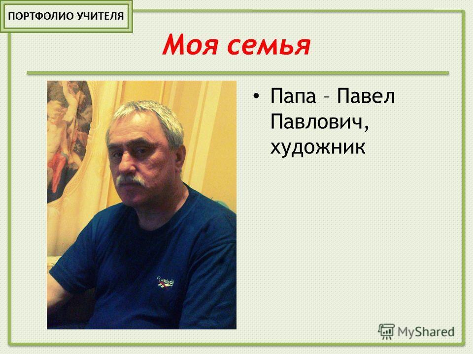 Моя семья Папа – Павел Павлович, художник