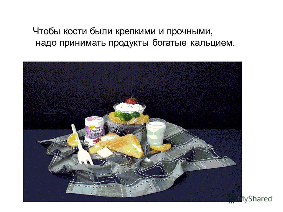 Чтобы кости были крепкими и прочными, надо принимать продукты богатые кальцием.