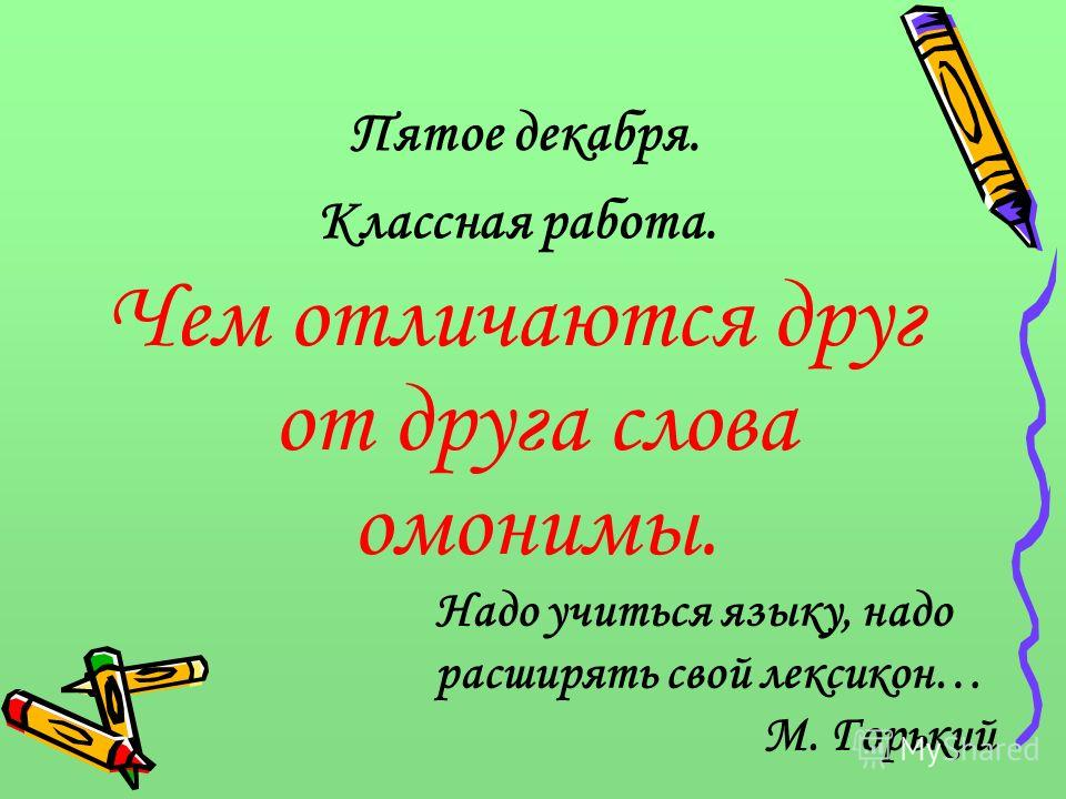 Пятое декабря. Чем отличаются друг от друга слова омонимы. Надо учиться языку, надо расширять свой лексикон… М. Горький Классная работа.