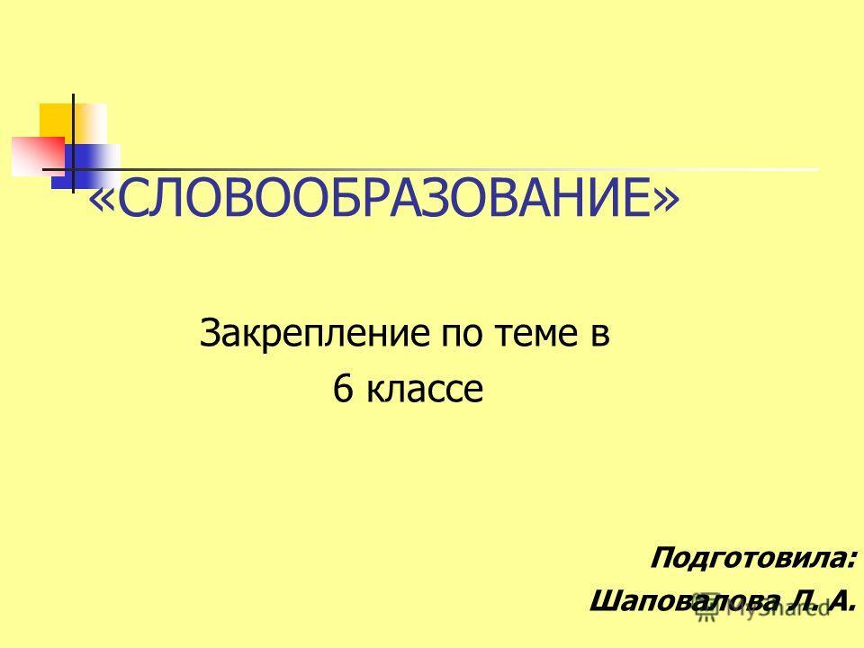 «СЛОВООБРАЗОВАНИЕ» Закрепление по теме в 6 классе Подготовила: Шаповалова Л. А.