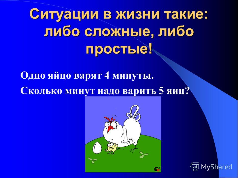 Ситуации в жизни такие: либо сложные, либо простые! Одно яйцо варят 4 минуты. Сколько минут надо варить 5 яиц?