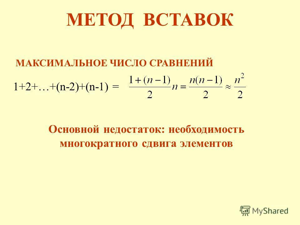 1+2+…+(n-2)+(n-1) = МАКСИМАЛЬНОЕ ЧИСЛО СРАВНЕНИЙ МЕТОД ВСТАВОК Основной недостаток: необходимость многократного сдвига элементов