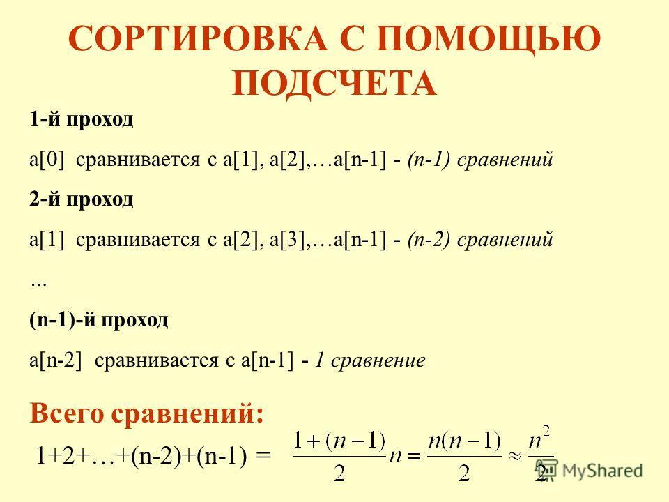 СОРТИРОВКА С ПОМОЩЬЮ ПОДСЧЕТА 1-й проход a[0] сравнивается с a[1], a[2],…a[n-1] - (n-1) сравнений 2-й проход a[1] сравнивается с a[2], a[3],…a[n-1] - (n-2) сравнений … (n-1)-й проход a[n-2] сравнивается с a[n-1] - 1 сравнение 1+2+…+(n-2)+(n-1) = Всег