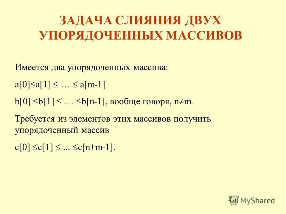 ЗАДАЧА СЛИЯНИЯ ДВУХ УПОРЯДОЧЕННЫХ МАССИВОВ Имеется два упорядоченных массива: a[0] a[1] … a[m-1] b[0] b[1] … b[n-1], вообще говоря, n m. Требуется из элементов этих массивов получить упорядоченный массив c[0] c[1]... c[n+m-1].