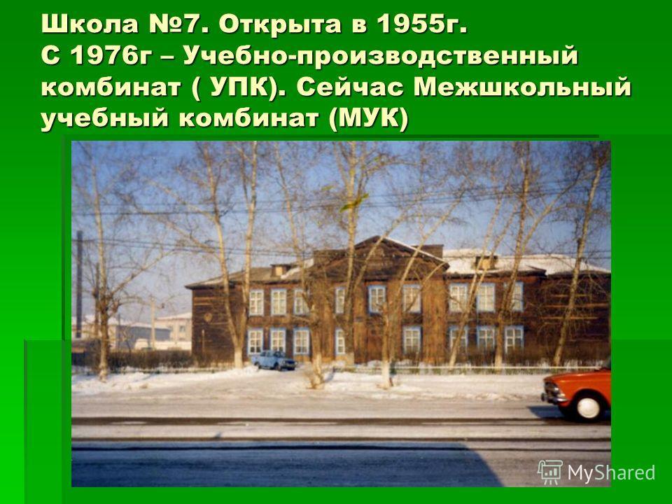 Школа 7. Открыта в 1955г. С 1976г – Учебно-производственный комбинат ( УПК). Сейчас Межшкольный учебный комбинат (МУК)