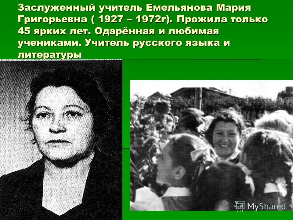 Заслуженный учитель Емельянова Мария Григорьевна ( 1927 – 1972г). Прожила только 45 ярких лет. Одарённая и любимая учениками. Учитель русского языка и литературы