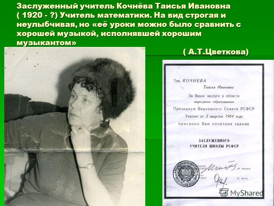 Заслуженный учитель Кочнёва Таисья Ивановна ( 1920 - ?) Учитель математики. На вид строгая и неулыбчивая, но «её уроки можно было сравнить с хорошей музыкой, исполнявшей хорошим музыкантом» ( А.Т.Цветкова)