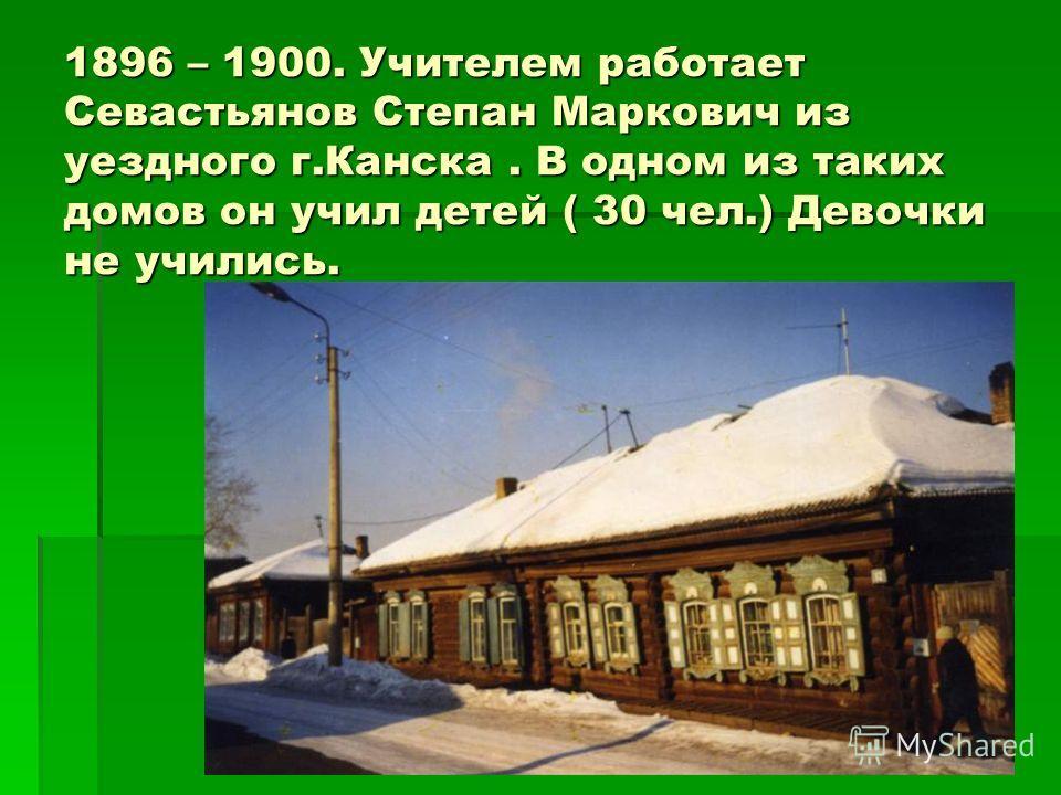 1896 – 1900. Учителем работает Севастьянов Степан Маркович из уездного г.Канска. В одном из таких домов он учил детей ( 30 чел.) Девочки не учились.