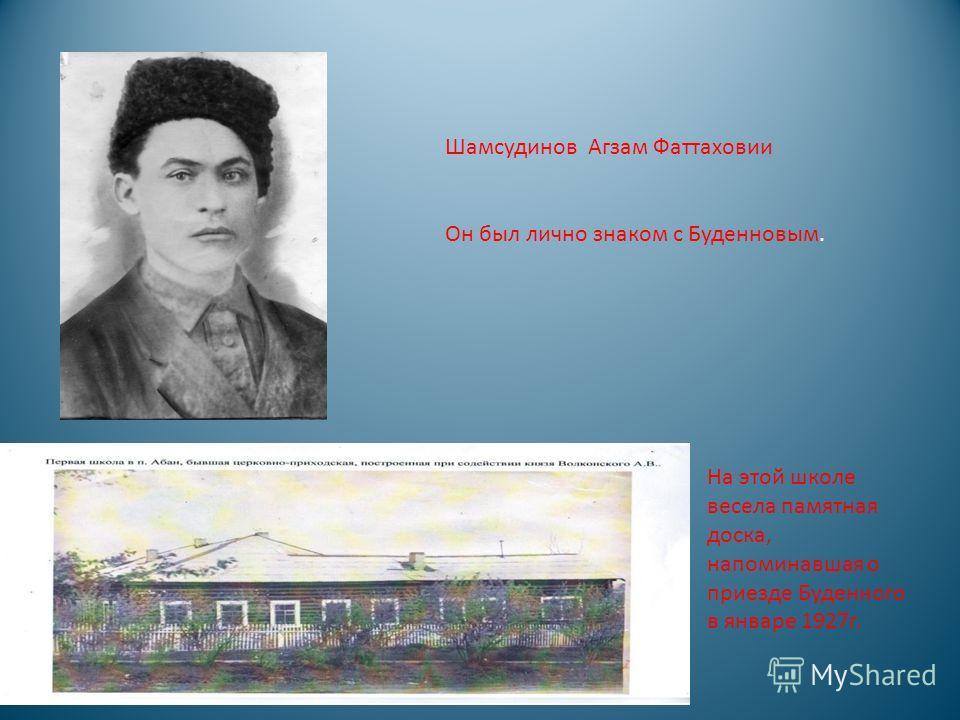 Шамсудинов Агзам Фаттаховии Он был лично знаком с Буденновым. На этой школе весела памятная доска, напоминавшая о приезде Буденного в январе 1927г.