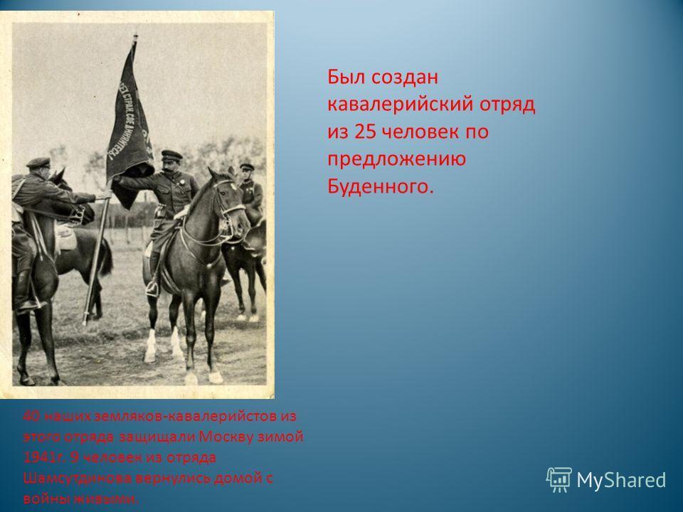 40 наших земляков-кавалерийстов из этого отряда защищали Москву зимой 1941г. 9 человек из отряда Шамсутдинова вернулись домой с войны живыми. Был создан кавалерийский отряд из 25 человек по предложению Буденного.