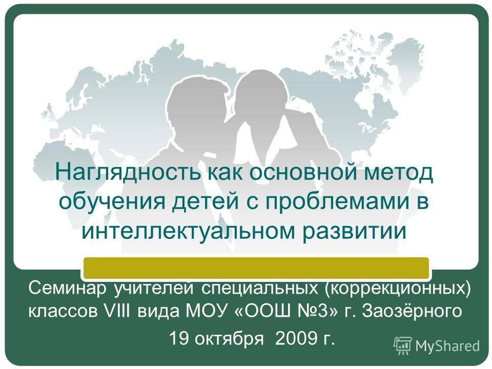 Наглядность как основной метод обучения детей с проблемами в интеллектуальном развитии Семинар учителей специальных (коррекционных) классов VIII вида МОУ «ООШ 3» г. Заозёрного 19 октября 2009 г.