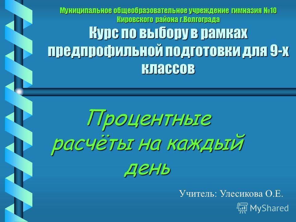 Муниципальное общеобразовательное учреждение гимназия 10 Кировского района г.Волгограда Курс по выбору в рамках предпрофильной подготовки для 9-х классов Процентные расчёты на каждый день Учитель: Улесикова О.Е.