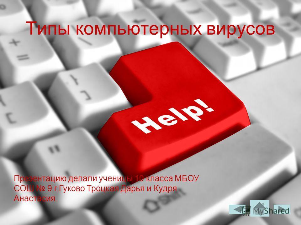 Типы компьютерных вирусов Презентацию делали ученицы 10 класса МБОУ СОШ 9 г.Гуково Троцкая Дарья и Кудря Анастасия.