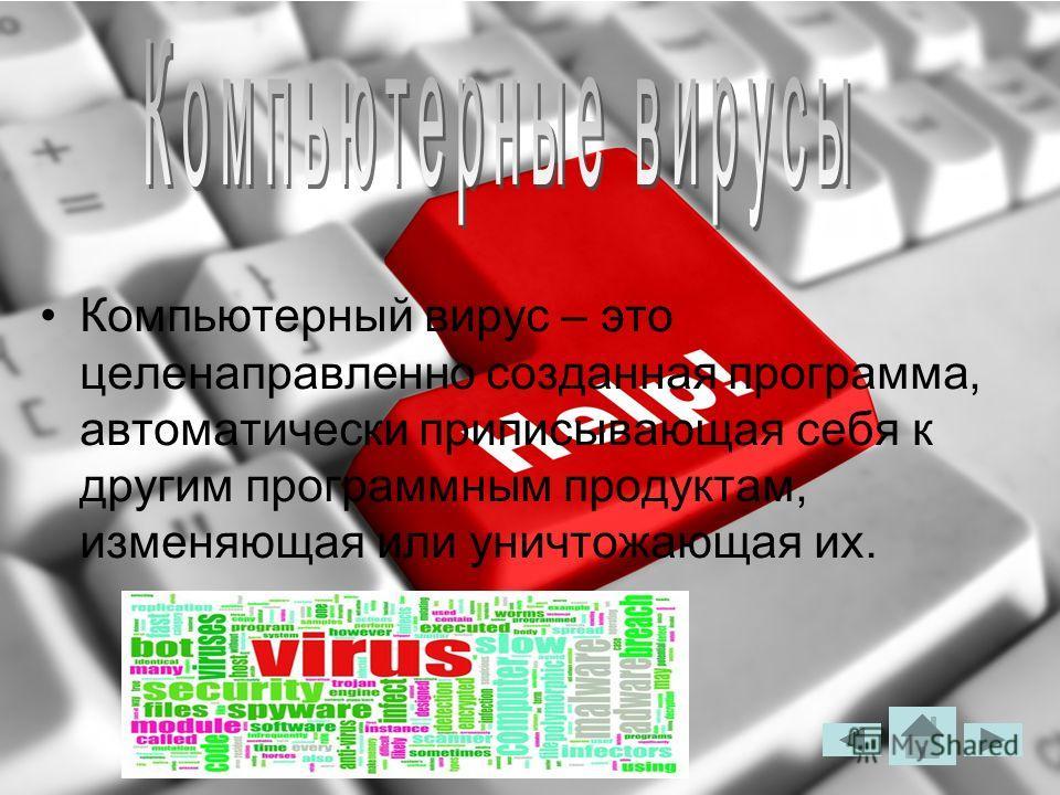 Компьютерный вирус – это целенаправленно созданная программа, автоматически приписывающая себя к другим программным продуктам, изменяющая или уничтожающая их.