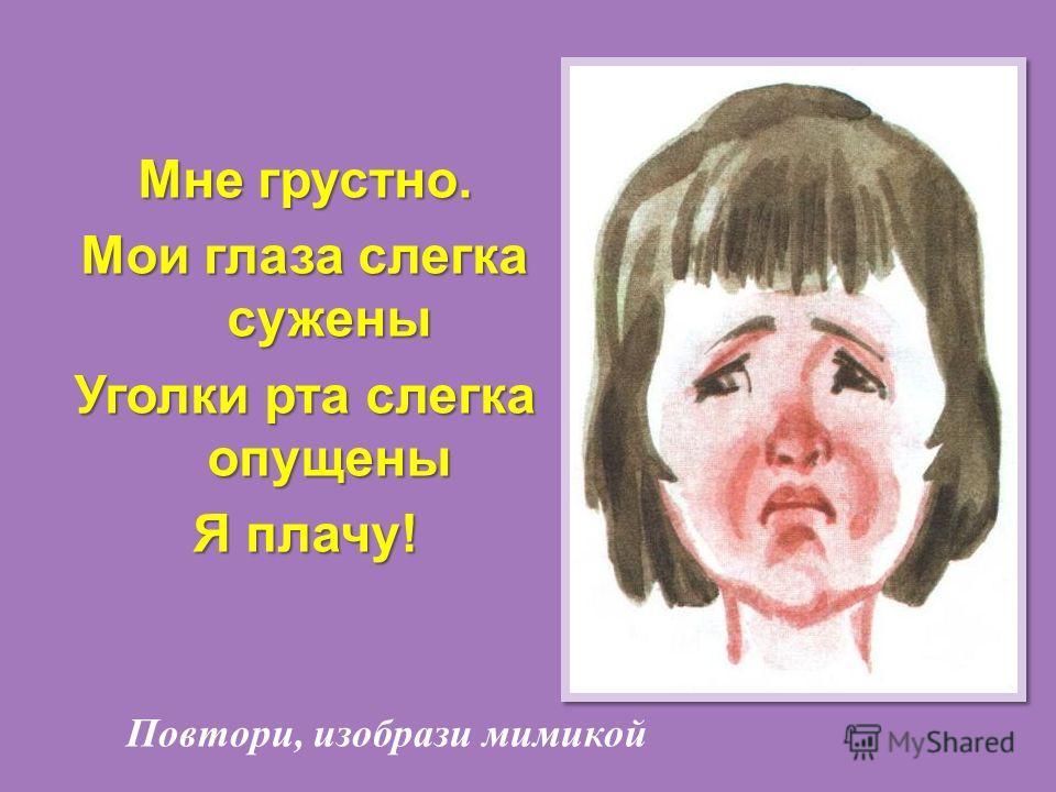 Мне грустно. Мои глаза слегка сужены Уголки рта слегка опущены Я плачу !