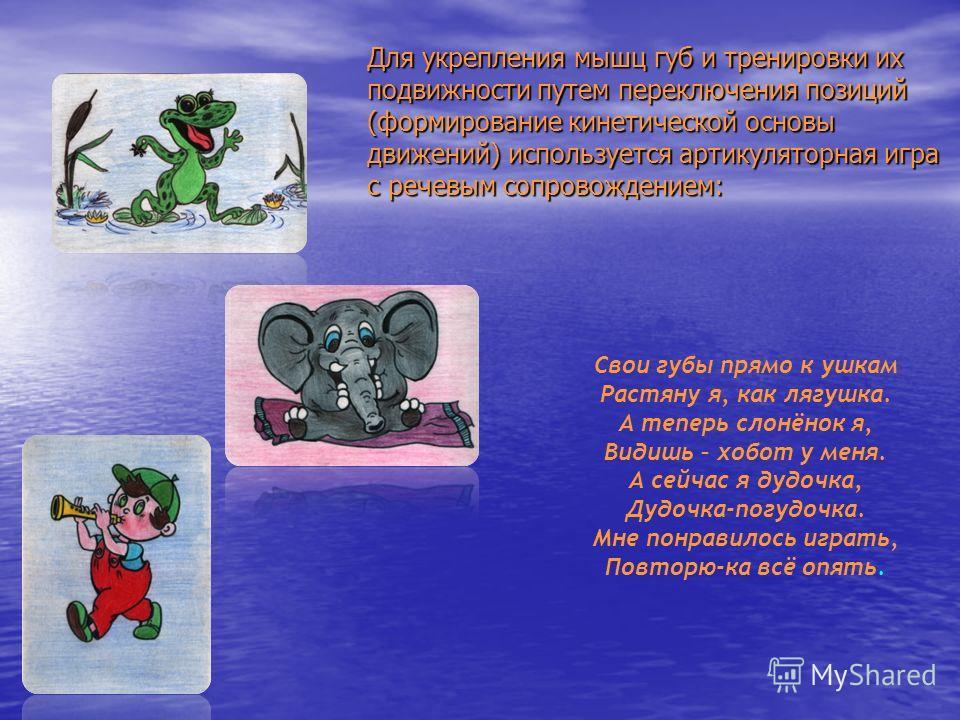 Для укрепления мышц губ и тренировки их подвижности путем переключения позиций (формирование кинетической основы движений) используется артикуляторная игра с речевым сопровождением: Свои губы прямо к ушкам Растяну я, как лягушка. А теперь слонёнок я,