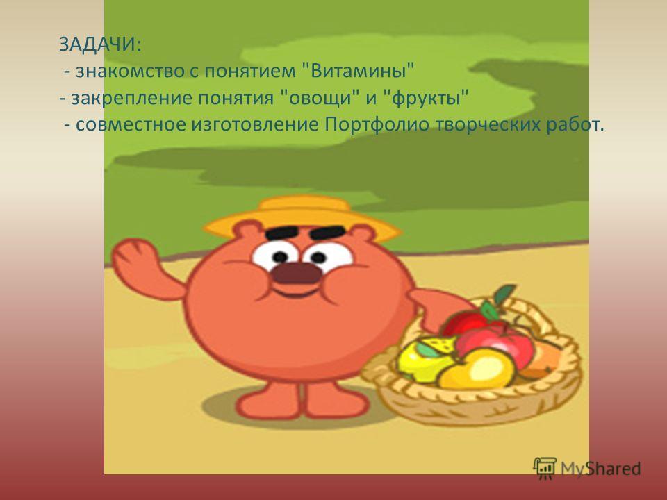 ЗАДАЧИ: - знакомство с понятием Витамины - закрепление понятия овощи и фрукты - совместное изготовление Портфолио творческих работ.