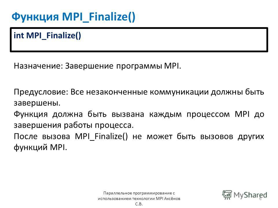 Функция MPI_Finalize() Назначение: Завершение программы MPI. Параллельное программирование с использованием технологии MPI Аксёнов С.В. 6 Предусловие: Все незаконченные коммуникации должны быть завершены. Функция должна быть вызвана каждым процессом