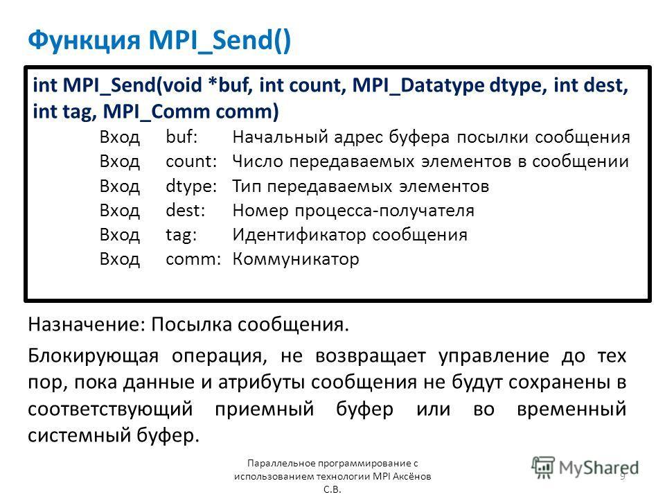 Функция MPI_Send() Назначение: Посылка сообщения. Параллельное программирование с использованием технологии MPI Аксёнов С.В. 9 Блокирующая операция, не возвращает управление до тех пор, пока данные и атрибуты сообщения не будут сохранены в соответств