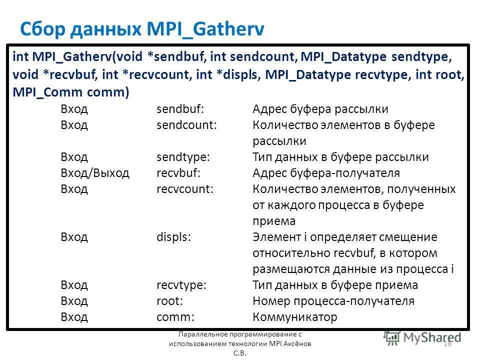 Сбор данных MPI_Gatherv Параллельное программирование с использованием технологии MPI Аксёнов С.В. 16 int MPI_Gatherv(void *sendbuf, int sendcount, MPI_Datatype sendtype, void *recvbuf, int *recvcount, int *displs, MPI_Datatype recvtype, int root, MP