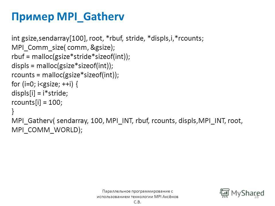 Пример MPI_Gatherv Параллельное программирование с использованием технологии MPI Аксёнов С.В. 18 int gsize,sendarray[100], root, *rbuf, stride, *displs,i,*rcounts; MPI_Comm_size( comm, &gsize); rbuf = malloc(gsize*stride*sizeof(int)); displs = malloc