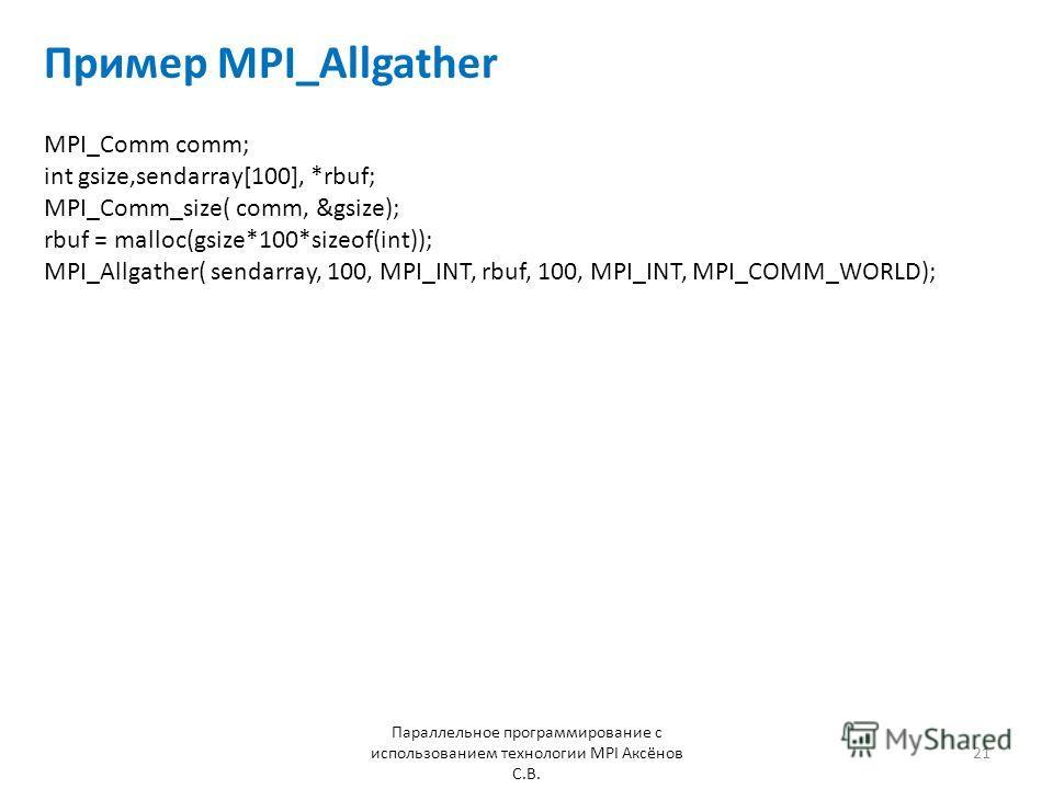 Пример MPI_Allgather Параллельное программирование с использованием технологии MPI Аксёнов С.В. 21 MPI_Comm comm; int gsize,sendarray[100], *rbuf; MPI_Comm_size( comm, &gsize); rbuf = malloc(gsize*100*sizeof(int)); MPI_Allgather( sendarray, 100, MPI_
