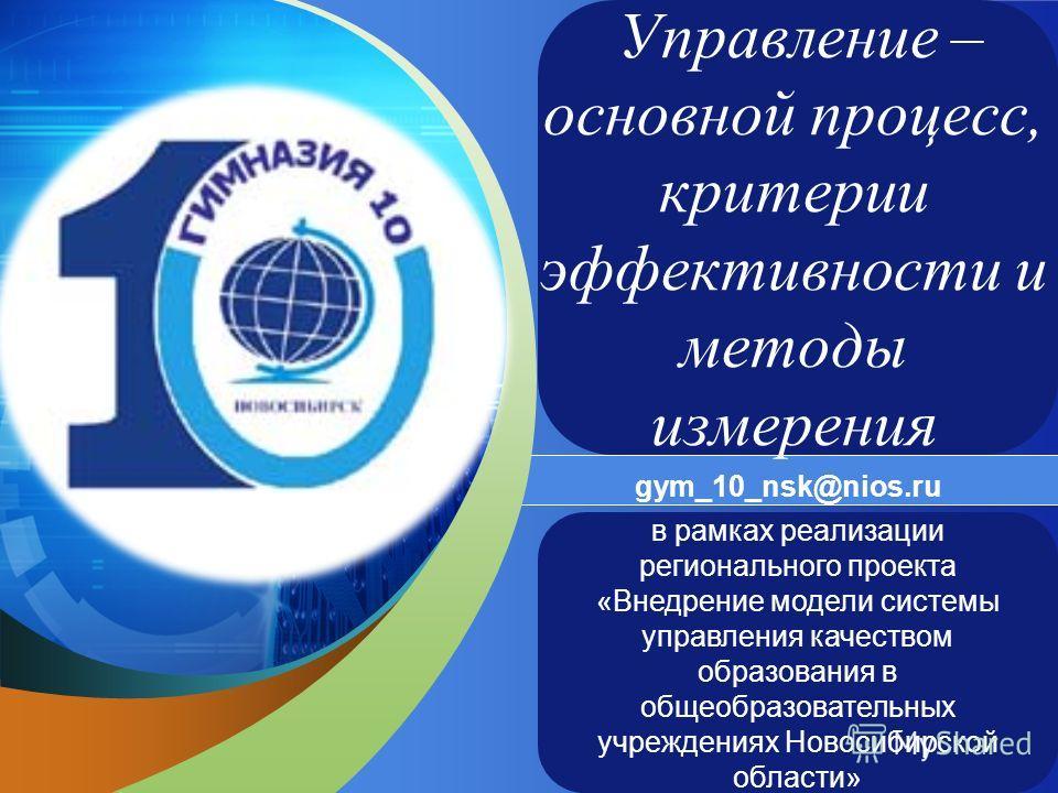 LOGO Add your company slogan gym_10_nsk@nios.ru в рамках реализации регионального проекта «Внедрение модели системы управления качеством образования в общеобразовательных учреждениях Новосибирской области» Управление – основной процесс, критерии эффе