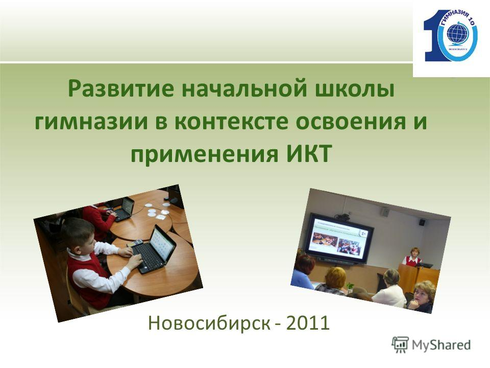 Развитие начальной школы гимназии в контексте освоения и применения ИКТ Новосибирск - 2011